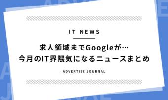 求人領域までGoogleが…今月のIT界隈気になるニュースまとめ