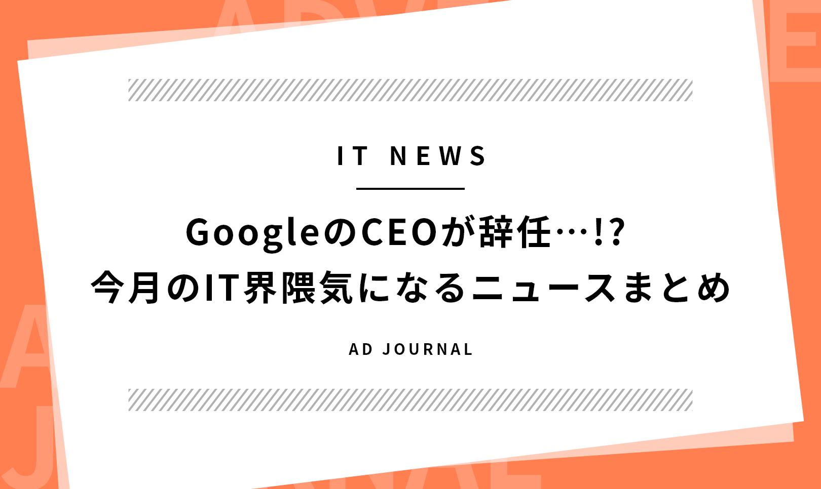 GoogleのCEOが辞任…!? 今月のIT界隈気になるニュースまとめ