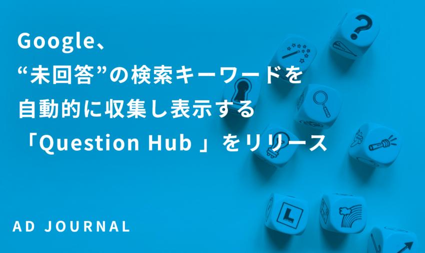 "Google、""未回答""の検索キーワードを自動的に収集し表示する「Question Hub 」をリリース"