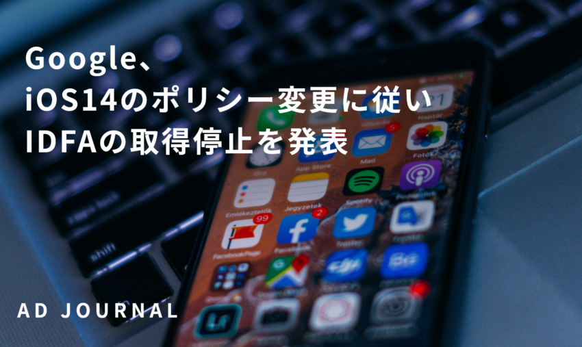 Google、iOS14のポリシー変更に従いIDFAの取得停止を発表