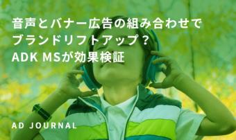 音声とバナー広告の組み合わせでブランドリフトアップ?ADK MSが効果検証